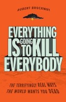 Everything Is Going to Kill Everybody: The Terrifyingly Real Ways the World Wants You Dead: Book